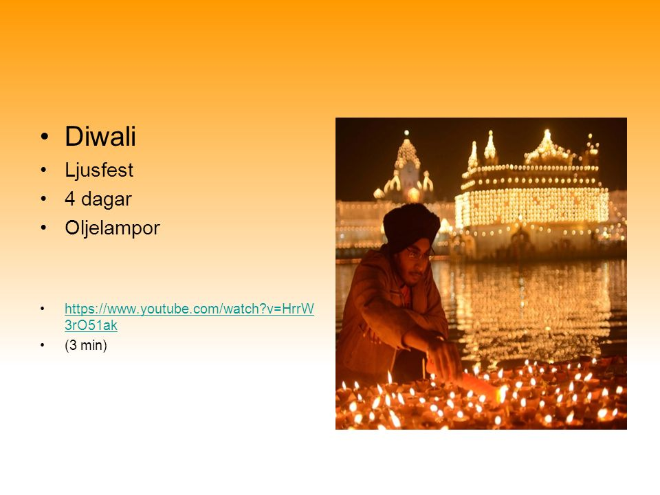 Diwali Ljusfest 4 dagar Oljelampor https://www.youtube.com/watch?v=HrrW 3rO51akhttps://www.youtube.com/watch?v=HrrW 3rO51ak (3 min)