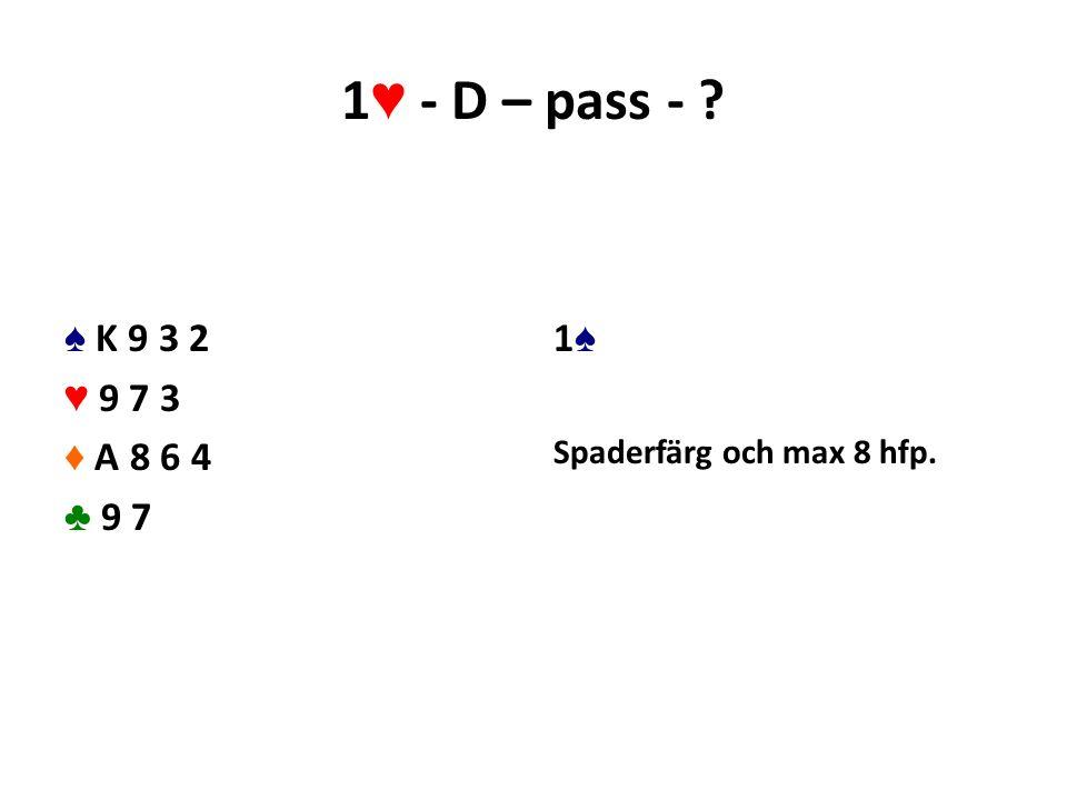 1 ♥ - D – pass - ? ♠ K 9 3 2 ♥ 9 7 3 ♦ A 8 6 4 ♣ 9 7 1♠1♠ Spaderfärg och max 8 hfp.