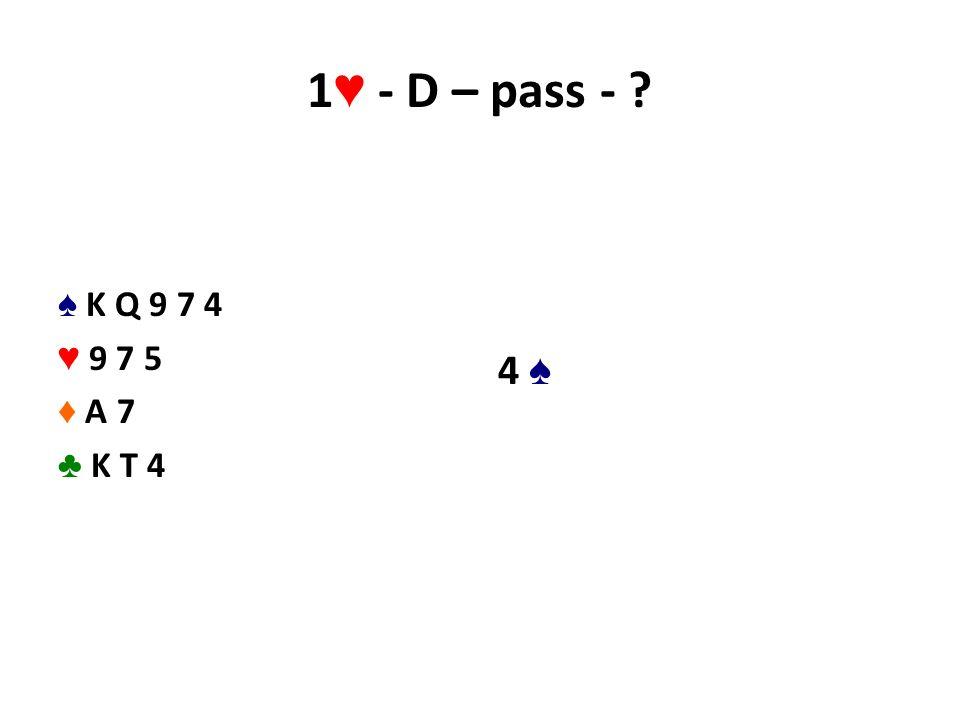 1 ♥ - D – pass - ? ♠ K Q 9 7 4 ♥ 9 7 5 ♦ A 7 ♣ K T 4 4 ♠