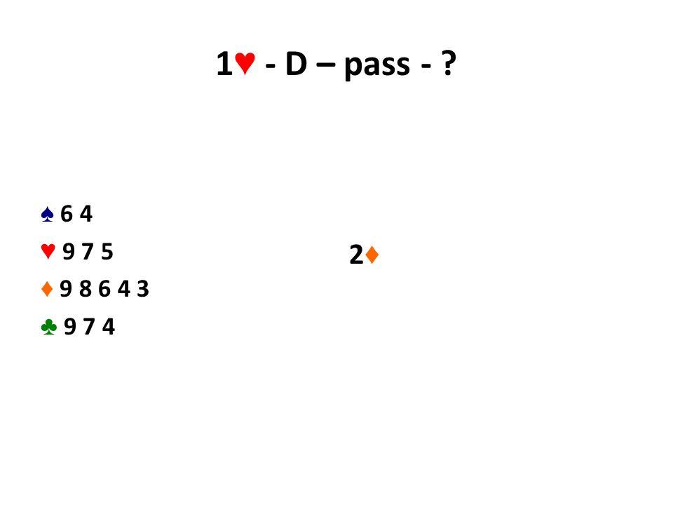 1 ♥ - D – pass - ? ♠ 6 4 ♥ 9 7 5 ♦ 9 8 6 4 3 ♣ 9 7 4 2♦2♦