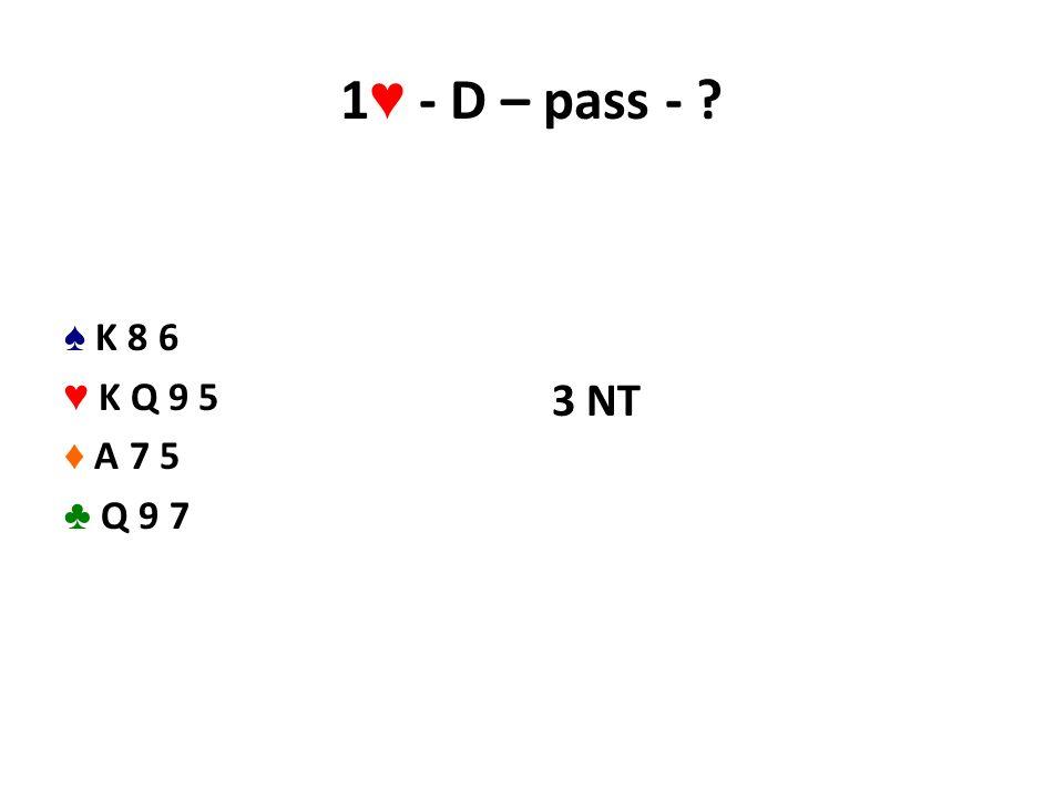 1 ♥ - D – pass - ? ♠ K 8 6 ♥ K Q 9 5 ♦ A 7 5 ♣ Q 9 7 3 NT