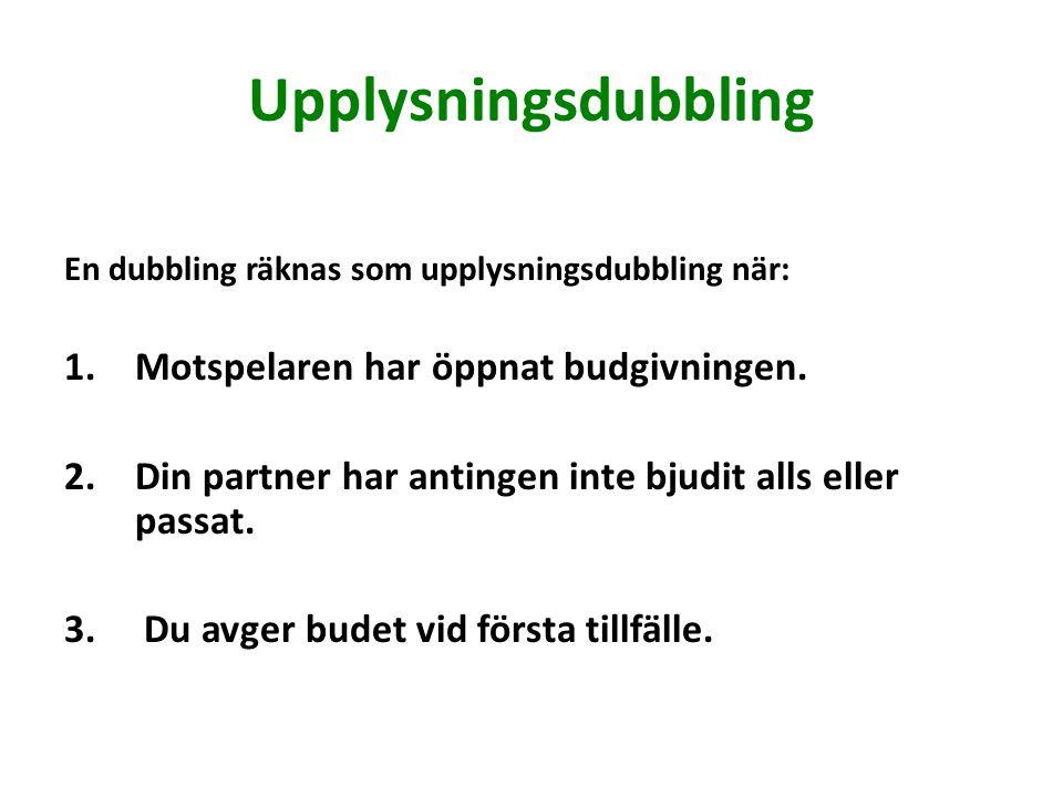 Upplysningsdubbling En dubbling räknas som upplysningsdubbling när: 1.Motspelaren har öppnat budgivningen.