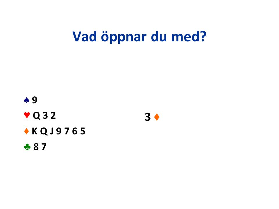 Vad öppnar du med? ♠ 9 ♥ Q 3 2 ♦ K Q J 9 7 6 5 ♣ 8 7 3 ♦