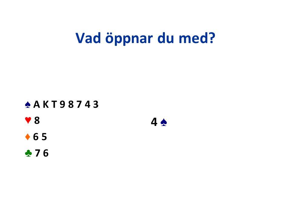 Vad öppnar du med? ♠ A K T 9 8 7 4 3 ♥ 8 ♦ 6 5 ♣ 7 6 4 ♠