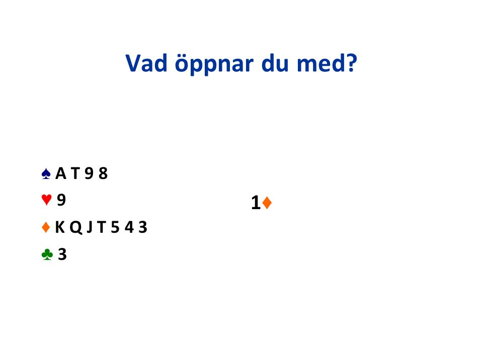 Vad öppnar du med? ♠ A T 9 8 ♥ 9 ♦ K Q J T 5 4 3 ♣ 3 1♦1♦