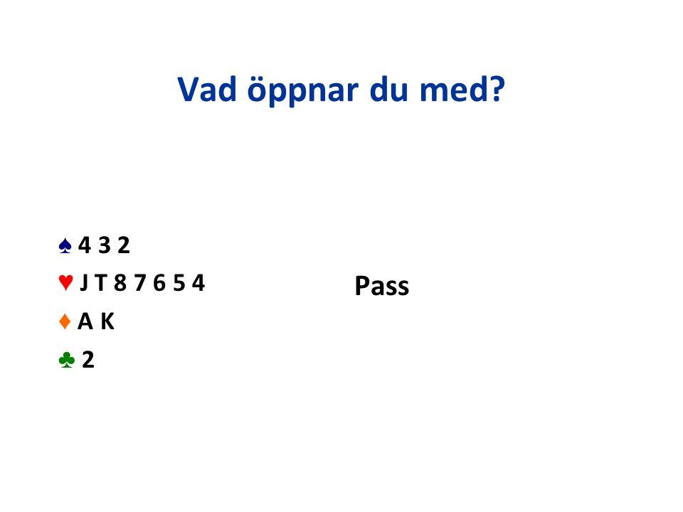 Vad öppnar du med? ♠ 4 3 2 ♥ J T 8 7 6 5 4 ♦ A K ♣ 2 Pass