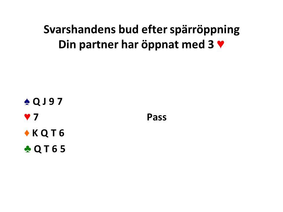 Svarshandens bud efter spärröppning Din partner har öppnat med 3 ♥ ♠ Q J 9 7 ♥ 7 ♦ K Q T 6 ♣ Q T 6 5 Pass
