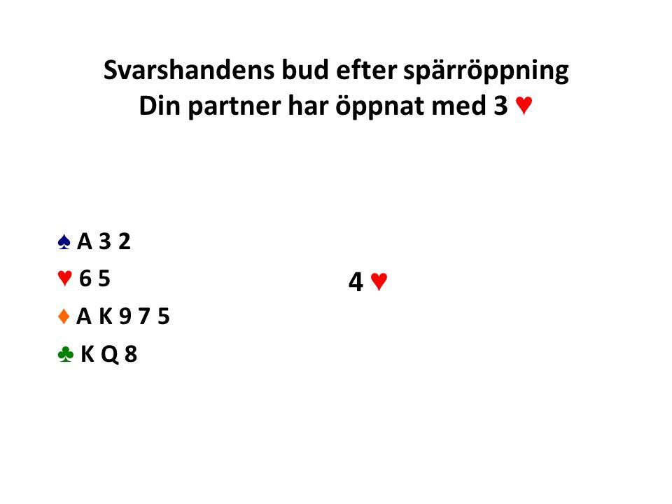 Svarshandens bud efter spärröppning Din partner har öppnat med 3 ♥ ♠ A 3 2 ♥ 6 5 ♦ A K 9 7 5 ♣ K Q 8 4 ♥
