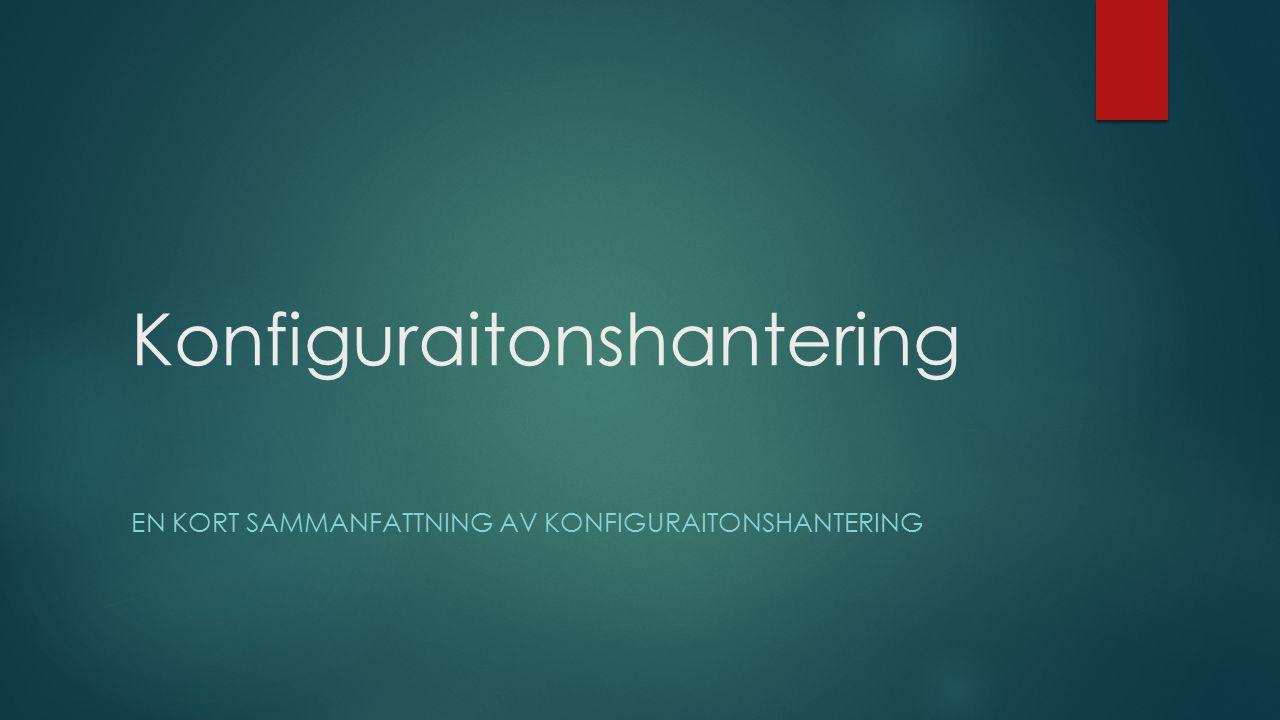 Konfiguraitonshantering EN KORT SAMMANFATTNING AV KONFIGURAITONSHANTERING
