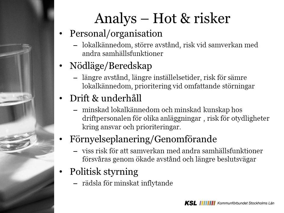 Analys – Hot & risker Personal/organisation – lokalkännedom, större avstånd, risk vid samverkan med andra samhällsfunktioner Nödläge/Beredskap – längre avstånd, längre inställelsetider, risk för sämre lokalkännedom, prioritering vid omfattande störningar Drift & underhåll – minskad lokalkännedom och minskad kunskap hos driftpersonalen för olika anläggningar, risk för otydligheter kring ansvar och prioriteringar.