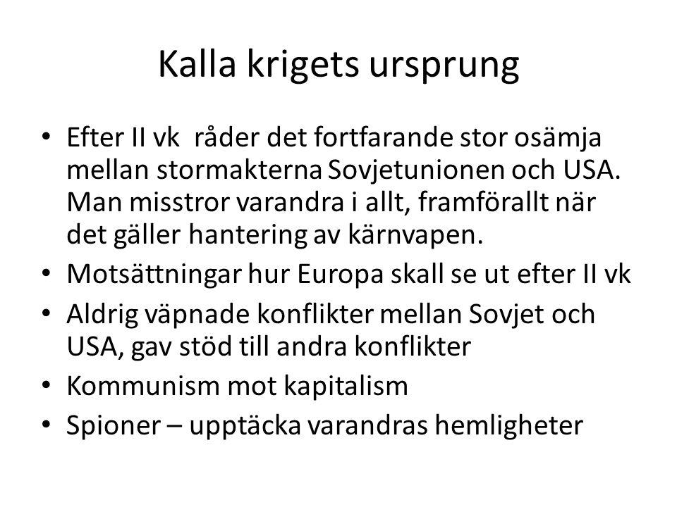 Kalla krigets ursprung Efter II vk råder det fortfarande stor osämja mellan stormakterna Sovjetunionen och USA. Man misstror varandra i allt, framföra