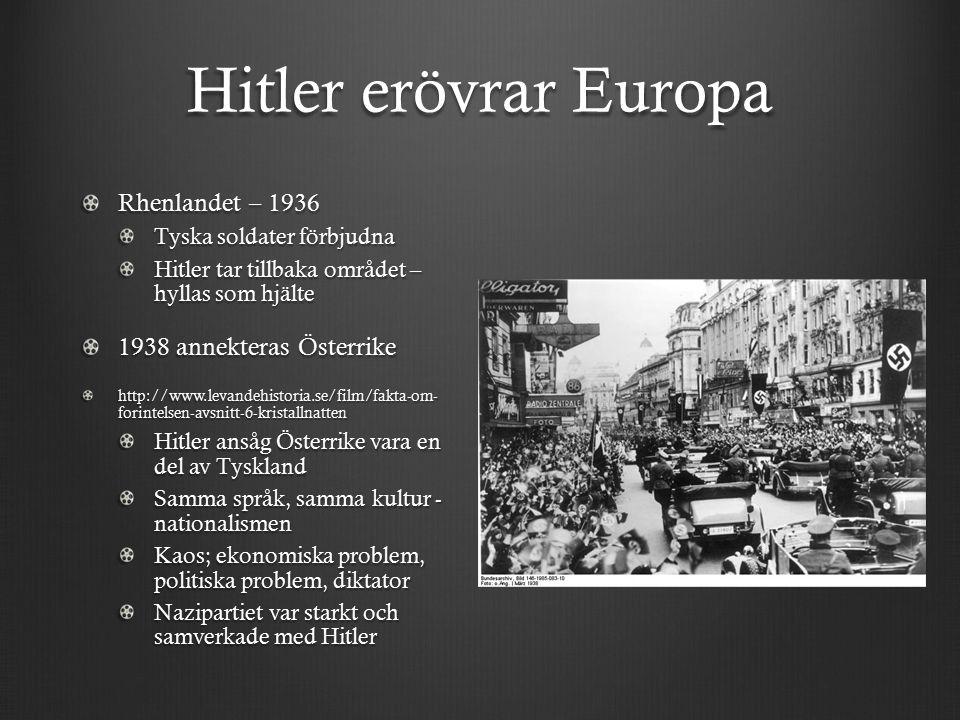 Hitler erövrar Europa Rhenlandet – 1936 Tyska soldater förbjudna Hitler tar tillbaka området – hyllas som hjälte 1938 annekteras Österrike http://www.levandehistoria.se/film/fakta-om- forintelsen-avsnitt-6-kristallnatten Hitler ansåg Österrike vara en del av Tyskland Samma språk, samma kultur - nationalismen Kaos; ekonomiska problem, politiska problem, diktator Nazipartiet var starkt och samverkade med Hitler