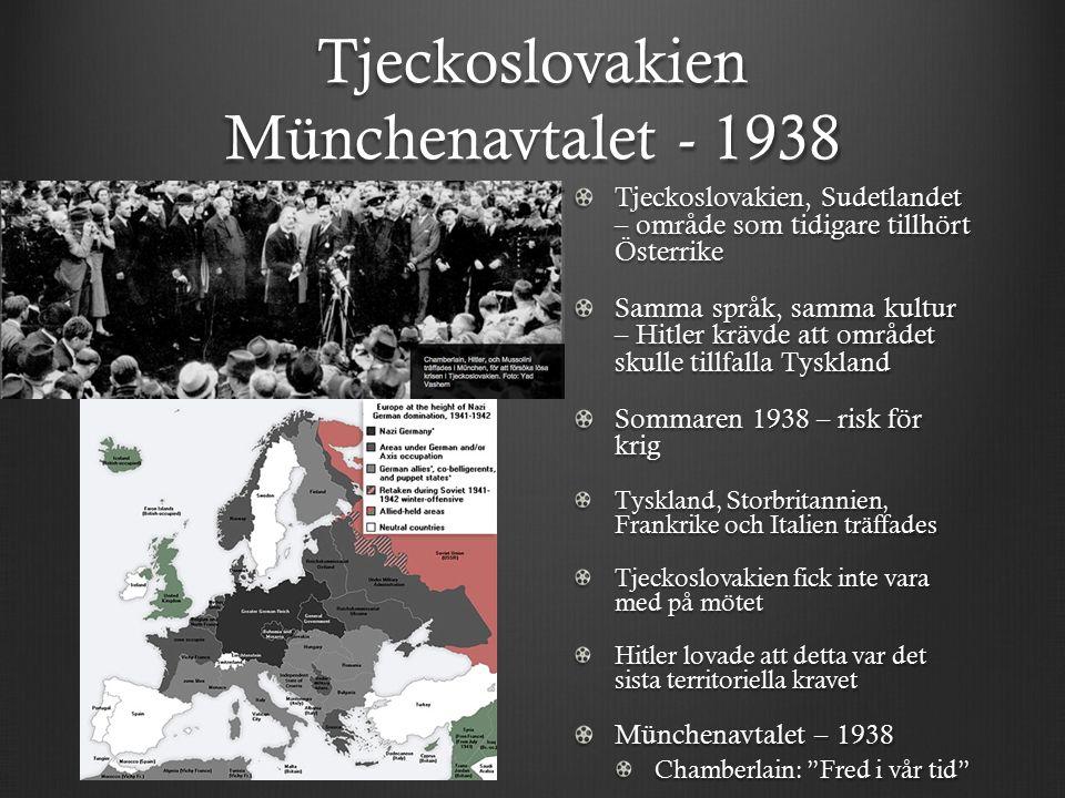 Tjeckoslovakien Münchenavtalet - 1938 Tjeckoslovakien, Sudetlandet – område som tidigare tillhört Österrike Samma språk, samma kultur – Hitler krävde att området skulle tillfalla Tyskland Sommaren 1938 – risk för krig Tyskland, Storbritannien, Frankrike och Italien träffades Tjeckoslovakien fick inte vara med på mötet Hitler lovade att detta var det sista territoriella kravet Münchenavtalet – 1938 Chamberlain: Fred i vår tid