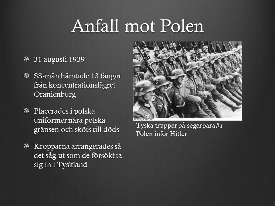 Anfall mot Polen 31 augusti 1939 SS-män hämtade 13 fångar från koncentrationslägret Oranienburg Placerades i polska uniformer nära polska gränsen och sköts till döds Kropparna arrangerades så det såg ut som de försökt ta sig in i Tyskland Tyska trupper på segerparad i Polen inför Hitler