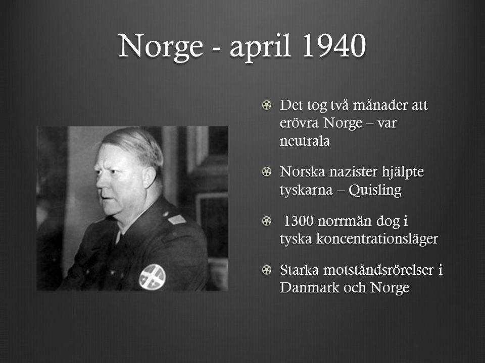 Norge - april 1940 Det tog två månader att erövra Norge – var neutrala Norska nazister hjälpte tyskarna – Quisling 1300 norrmän dog i tyska koncentrationsläger 1300 norrmän dog i tyska koncentrationsläger Starka motståndsrörelser i Danmark och Norge