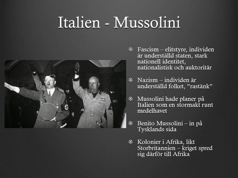 Italien - Mussolini Fascism – elitstyre, individen är underställd staten, stark nationell identitet, nationalistisk och auktoritär Nazism – individen är underställd folket, rastänk Mussolini hade planer på Italien som en stormakt runt medelhavet Benito Mussolini – in på Tysklands sida Kolonier i Afrika, likt Storbritannien – kriget spred sig därför till Afrika