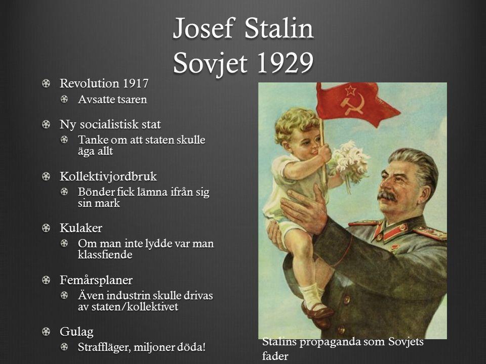 Josef Stalin Sovjet 1929 Revolution 1917 Avsatte tsaren Ny socialistisk stat Tanke om att staten skulle äga allt Kollektivjordbruk Bönder fick lämna ifrån sig sin mark Kulaker Om man inte lydde var man klassfiende Femårsplaner Även industrin skulle drivas av staten/kollektivet Gulag Straffläger, miljoner döda.