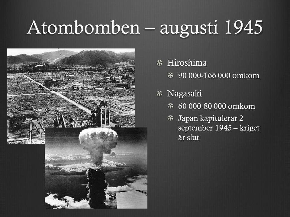 Atombomben – augusti 1945 Hiroshima 90 000-166 000 omkomNagasaki 60 000-80 000 omkom Japan kapitulerar 2 september 1945 – kriget är slut