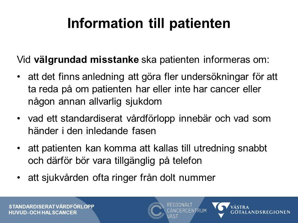 Information till patienten Vid välgrundad misstanke ska patienten informeras om: att det finns anledning att göra fler undersökningar för att ta reda på om patienten har eller inte har cancer eller någon annan allvarlig sjukdom vad ett standardiserat vårdförlopp innebär och vad som händer i den inledande fasen att patienten kan komma att kallas till utredning snabbt och därför bör vara tillgänglig på telefon att sjukvården ofta ringer från dolt nummer STANDARDISERAT VÅRDFÖRLOPP HUVUD- OCH HALSCANCER