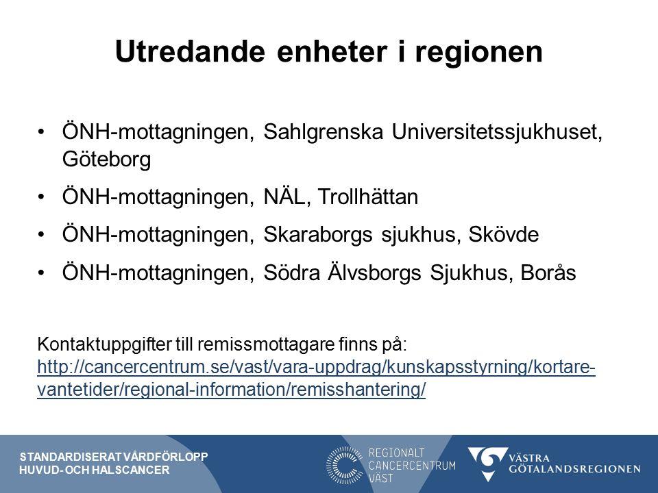 Utredande enheter i regionen ÖNH-mottagningen, Sahlgrenska Universitetssjukhuset, Göteborg ÖNH-mottagningen, NÄL, Trollhättan ÖNH-mottagningen, Skaraborgs sjukhus, Skövde ÖNH-mottagningen, Södra Älvsborgs Sjukhus, Borås Kontaktuppgifter till remissmottagare finns på: http://cancercentrum.se/vast/vara-uppdrag/kunskapsstyrning/kortare- vantetider/regional-information/remisshantering/ http://cancercentrum.se/vast/vara-uppdrag/kunskapsstyrning/kortare- vantetider/regional-information/remisshantering/ STANDARDISERAT VÅRDFÖRLOPP HUVUD- OCH HALSCANCER