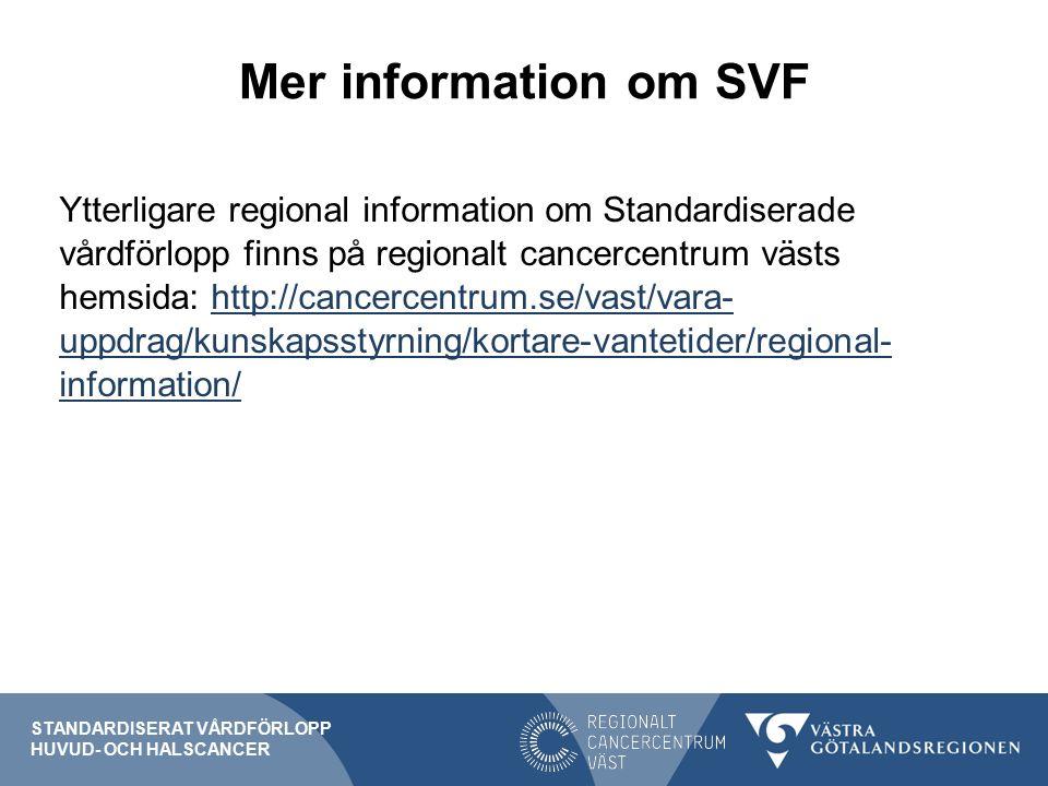 Mer information om SVF Ytterligare regional information om Standardiserade vårdförlopp finns på regionalt cancercentrum västs hemsida: http://cancercentrum.se/vast/vara- uppdrag/kunskapsstyrning/kortare-vantetider/regional- information/http://cancercentrum.se/vast/vara- uppdrag/kunskapsstyrning/kortare-vantetider/regional- information/ STANDARDISERAT VÅRDFÖRLOPP HUVUD- OCH HALSCANCER