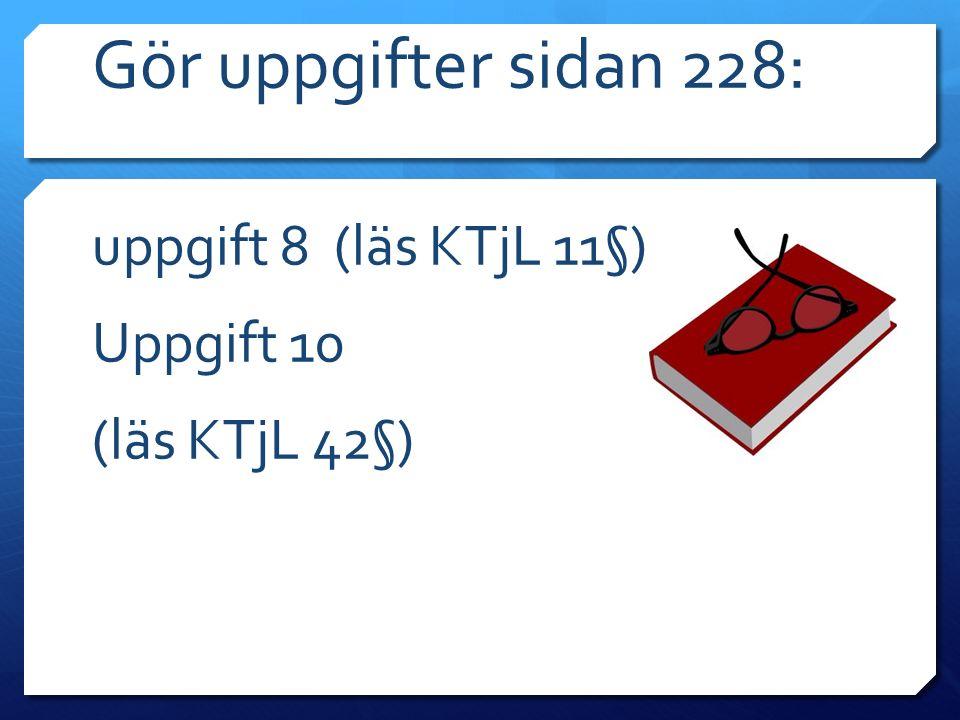Gör uppgifter sidan 228: uppgift 8 (läs KTjL 11§) Uppgift 10 (läs KTjL 42§)