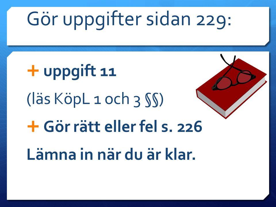 Gör uppgifter sidan 229:  uppgift 11 (läs KöpL 1 och 3 §§)  Gör rätt eller fel s. 226 Lämna in när du är klar.