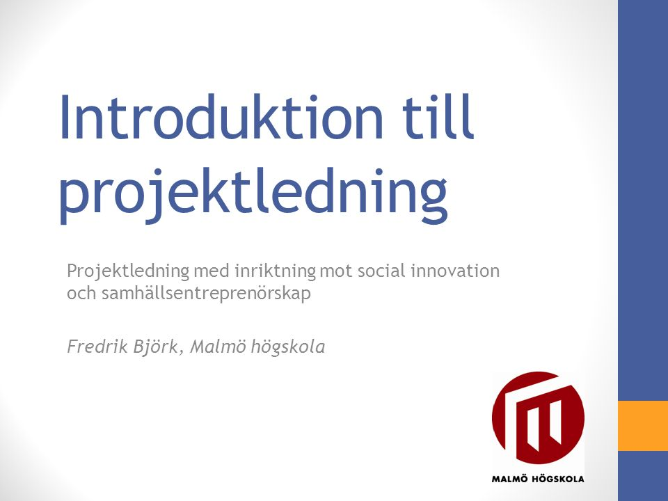 Introduktion till projektledning Projektledning med inriktning mot social innovation och samhällsentreprenörskap Fredrik Björk, Malmö högskola