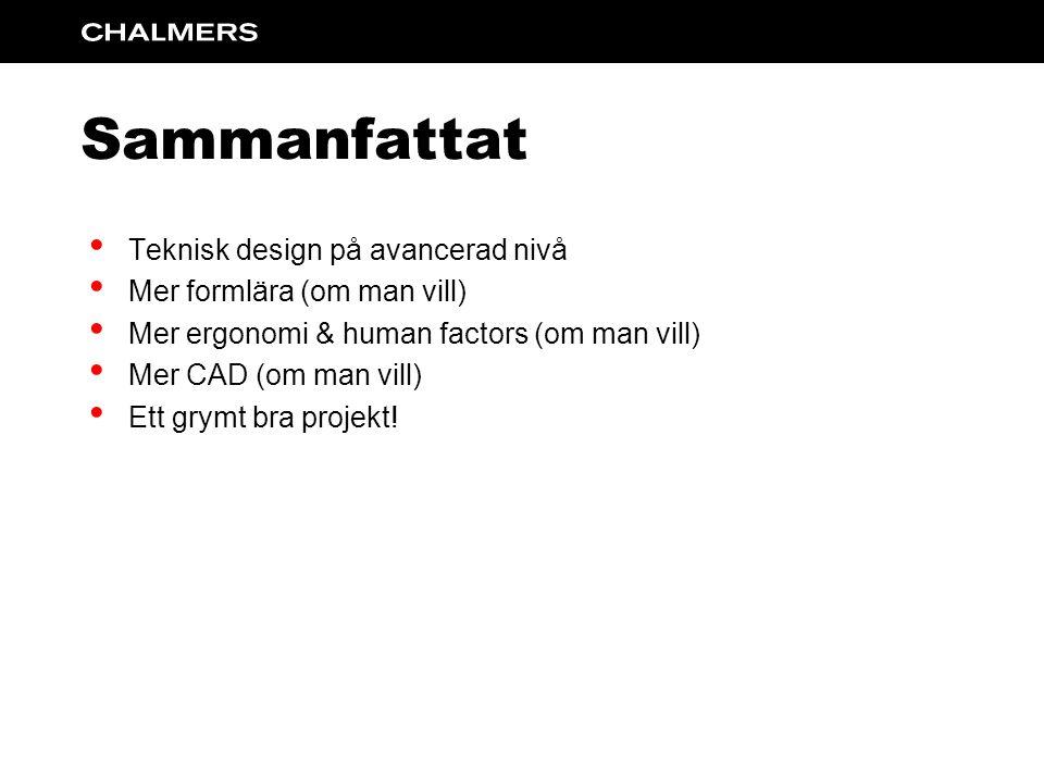 Sammanfattat Teknisk design på avancerad nivå Mer formlära (om man vill) Mer ergonomi & human factors (om man vill) Mer CAD (om man vill) Ett grymt bra projekt!