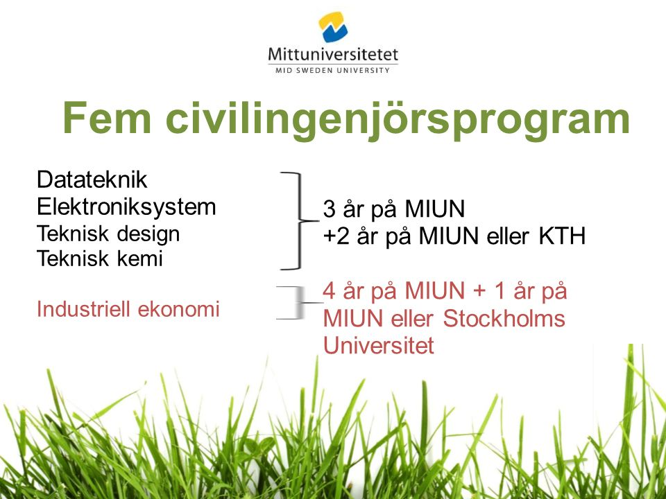 Datateknik Elektroniksystem Teknisk design Teknisk kemi Industriell ekonomi Fem civilingenjörsprogram 3 år på MIUN +2 år på MIUN eller KTH 4 år på MIUN + 1 år på MIUN eller Stockholms Universitet