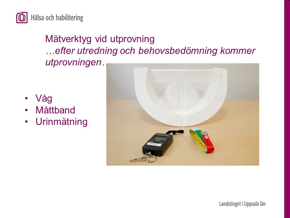 Mätverktyg vid utprovning …efter utredning och behovsbedömning kommer utprovningen…. Våg Måttband Urinmätning