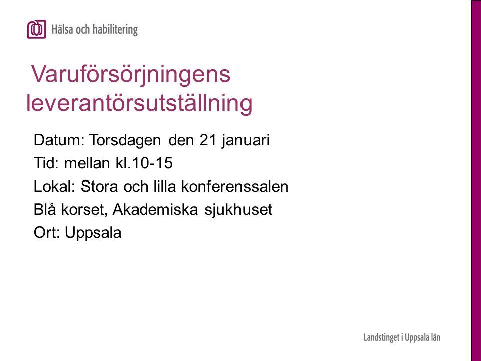 Varuförsörjningens leverantörsutställning Datum: Torsdagen den 21 januari Tid: mellan kl.10-15 Lokal: Stora och lilla konferenssalen Blå korset, Akademiska sjukhuset Ort: Uppsala
