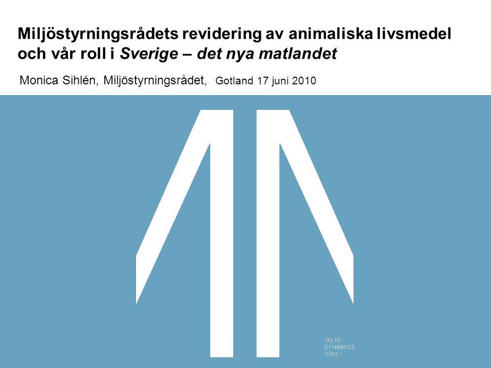 Miljöstyrningsrådets revidering av animaliska livsmedel och vår roll i Sverige – det nya matlandet Monica Sihlén, Miljöstyrningsrådet, Gotland 17 juni 2010