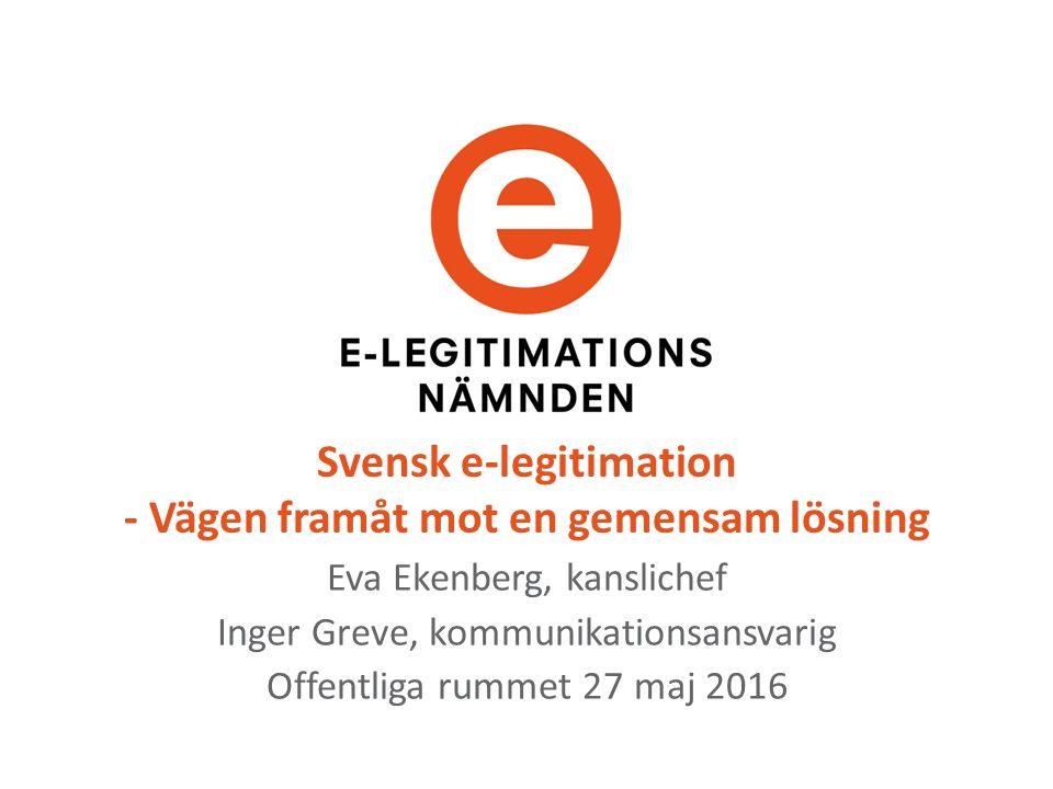 Svensk e-legitimation - Vägen framåt mot en gemensam lösning Eva Ekenberg, kanslichef Inger Greve, kommunikationsansvarig Offentliga rummet 27 maj 2016
