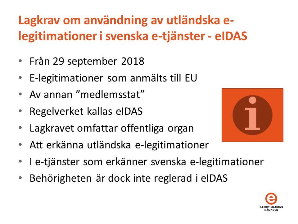Lagkrav om användning av utländska e- legitimationer i svenska e-tjänster - eIDAS Från 29 september 2018 E-legitimationer som anmälts till EU Av annan medlemsstat Regelverket kallas eIDAS Lagkravet omfattar offentliga organ Att erkänna utländska e-legitimationer I e-tjänster som erkänner svenska e-legitimationer Behörigheten är dock inte reglerad i eIDAS