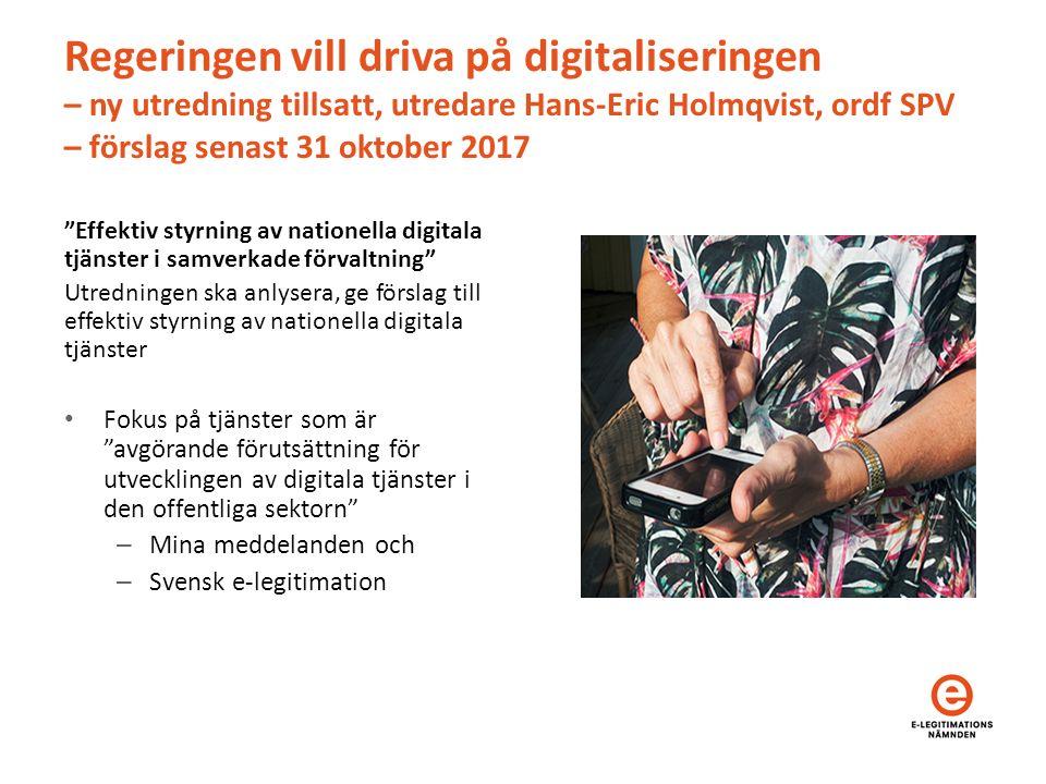 Regeringen vill driva på digitaliseringen – ny utredning tillsatt, utredare Hans-Eric Holmqvist, ordf SPV – förslag senast 31 oktober 2017 Effektiv styrning av nationella digitala tjänster i samverkade förvaltning Utredningen ska anlysera, ge förslag till effektiv styrning av nationella digitala tjänster Fokus på tjänster som är avgörande förutsättning för utvecklingen av digitala tjänster i den offentliga sektorn – Mina meddelanden och – Svensk e-legitimation