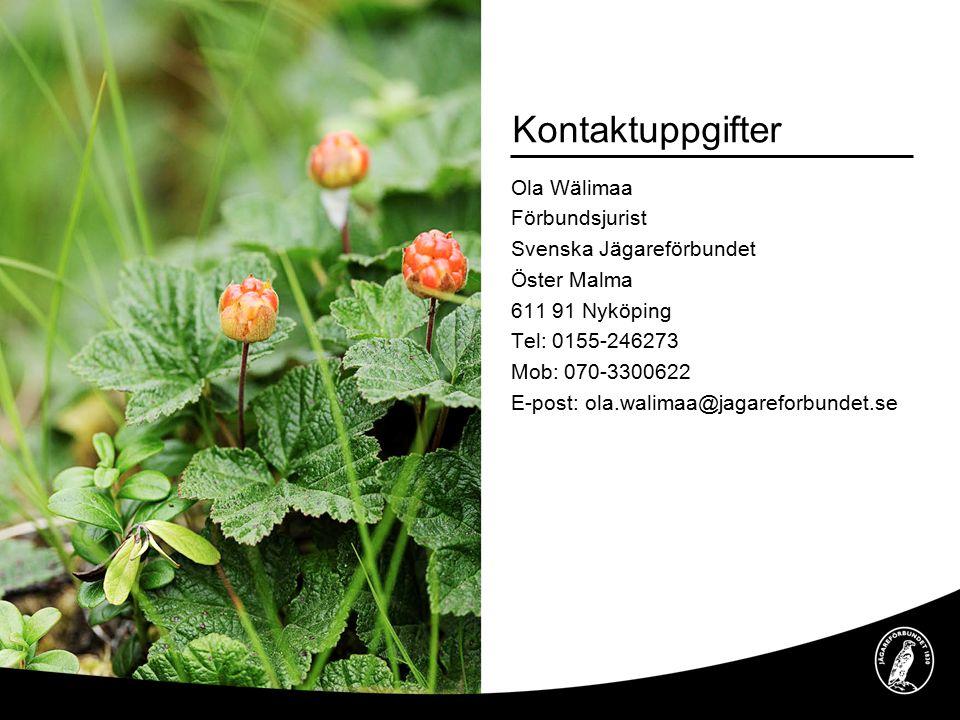 Kontaktuppgifter Ola Wälimaa Förbundsjurist Svenska Jägareförbundet Öster Malma 611 91 Nyköping Tel: 0155-246273 Mob: 070-3300622 E-post: ola.walimaa@jagareforbundet.se
