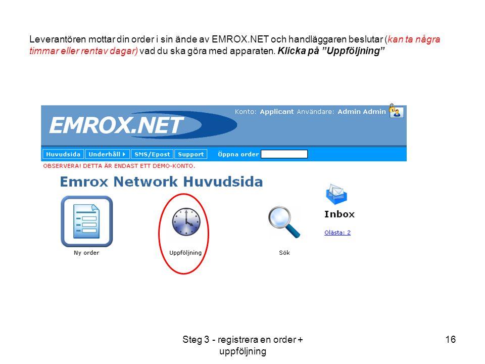 Steg 3 - registrera en order + uppföljning 16 Leverantören mottar din order i sin ände av EMROX.NET och handläggaren beslutar (kan ta några timmar eller rentav dagar) vad du ska göra med apparaten.