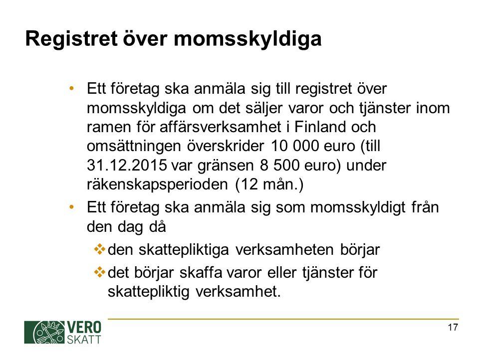 Registret över momsskyldiga Ett företag ska anmäla sig till registret över momsskyldiga om det säljer varor och tjänster inom ramen för affärsverksamhet i Finland och omsättningen överskrider 10 000 euro (till 31.12.2015 var gränsen 8 500 euro) under räkenskapsperioden (12 mån.) Ett företag ska anmäla sig som momsskyldigt från den dag då  den skattepliktiga verksamheten börjar  det börjar skaffa varor eller tjänster för skattepliktig verksamhet.