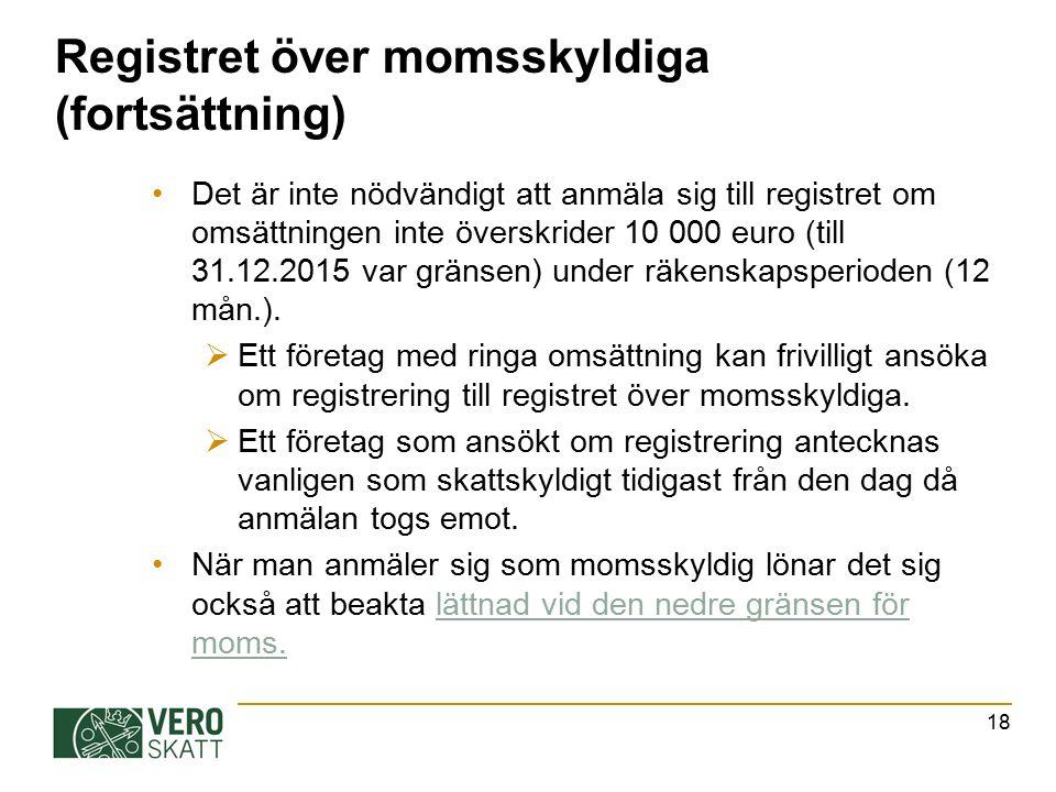 Registret över momsskyldiga (fortsättning) Det är inte nödvändigt att anmäla sig till registret om omsättningen inte överskrider 10 000 euro (till 31.12.2015 var gränsen) under räkenskapsperioden (12 mån.).