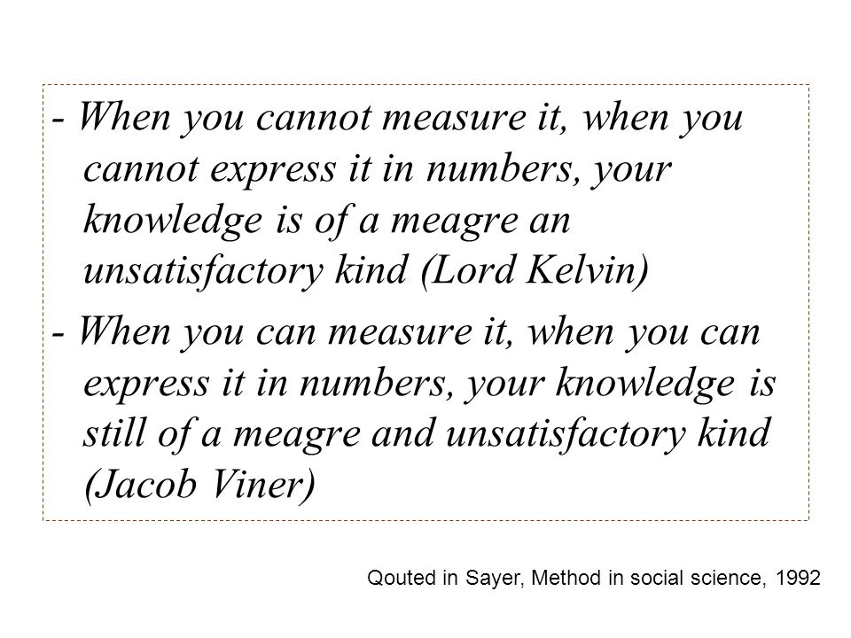 - When you cannot measure it, when you cannot express it in numbers, your knowledge is of a meagre an unsatisfactory kind (Lord Kelvin) - When you can