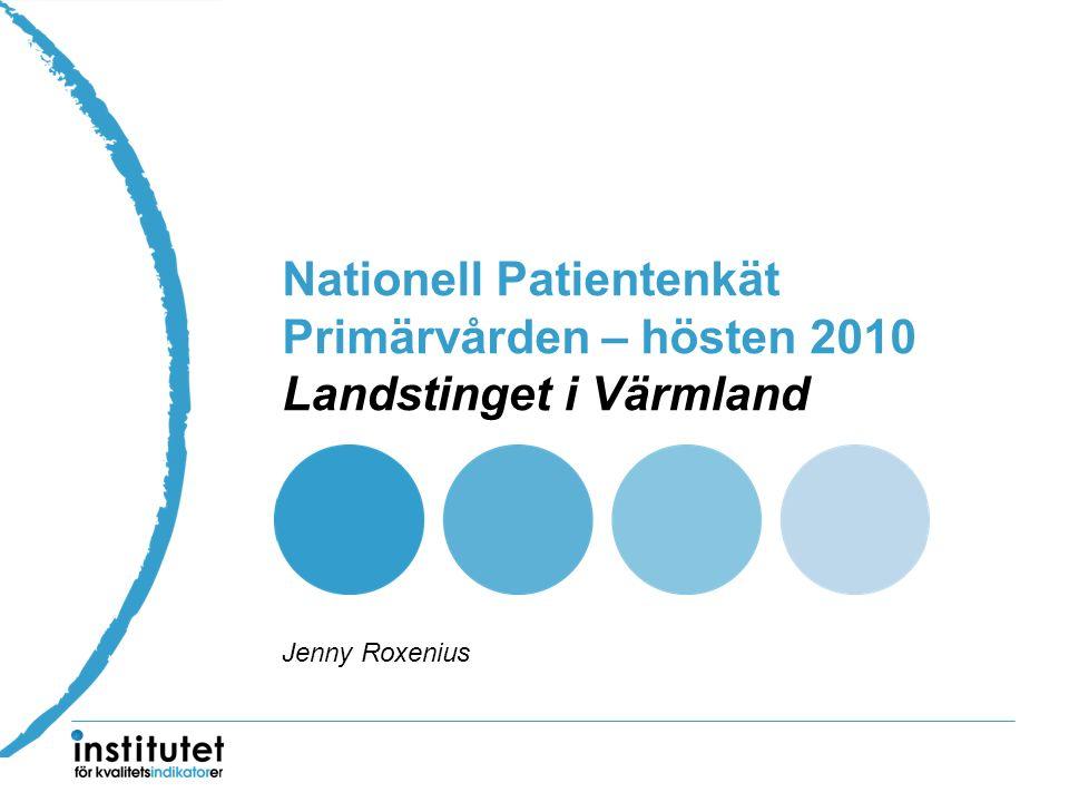 Nationell Patientenkät Primärvården – hösten 2010 Landstinget i Värmland Jenny Roxenius