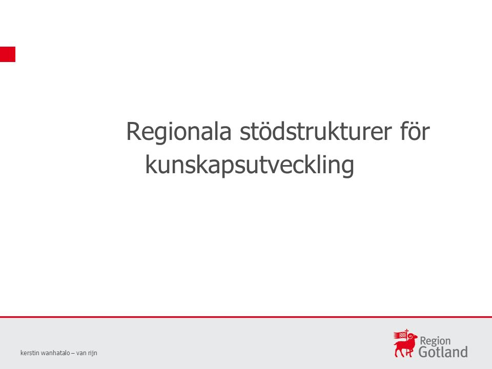 Regionala stödstrukturer för kunskapsutveckling kerstin wanhatalo – van rijn