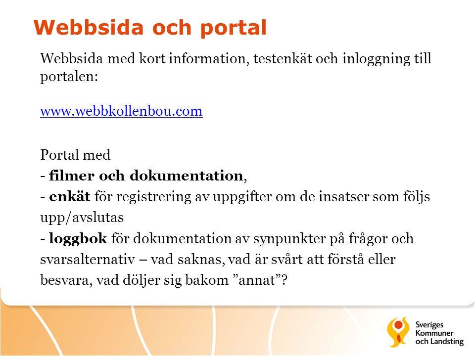 Webbsida och portal Webbsida med kort information, testenkät och inloggning till portalen: www.webbkollenbou.com www.webbkollenbou.com Portal med - filmer och dokumentation, - enkät för registrering av uppgifter om de insatser som följs upp/avslutas - loggbok för dokumentation av synpunkter på frågor och svarsalternativ – vad saknas, vad är svårt att förstå eller besvara, vad döljer sig bakom annat