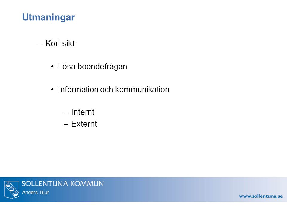 Anders Bjur Utmaningar –Kort sikt Lösa boendefrågan Information och kommunikation –Internt –Externt
