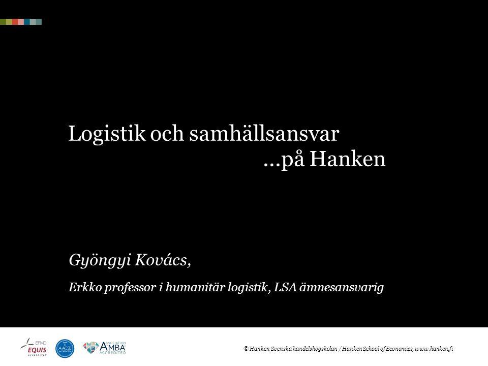 Logistik och samhällsansvar...på Hanken Gyöngyi Kovács, Erkko professor i humanitär logistik, LSA ämnesansvarig © Hanken Svenska handelshögskolan / Hanken School of Economics, www.hanken.fi