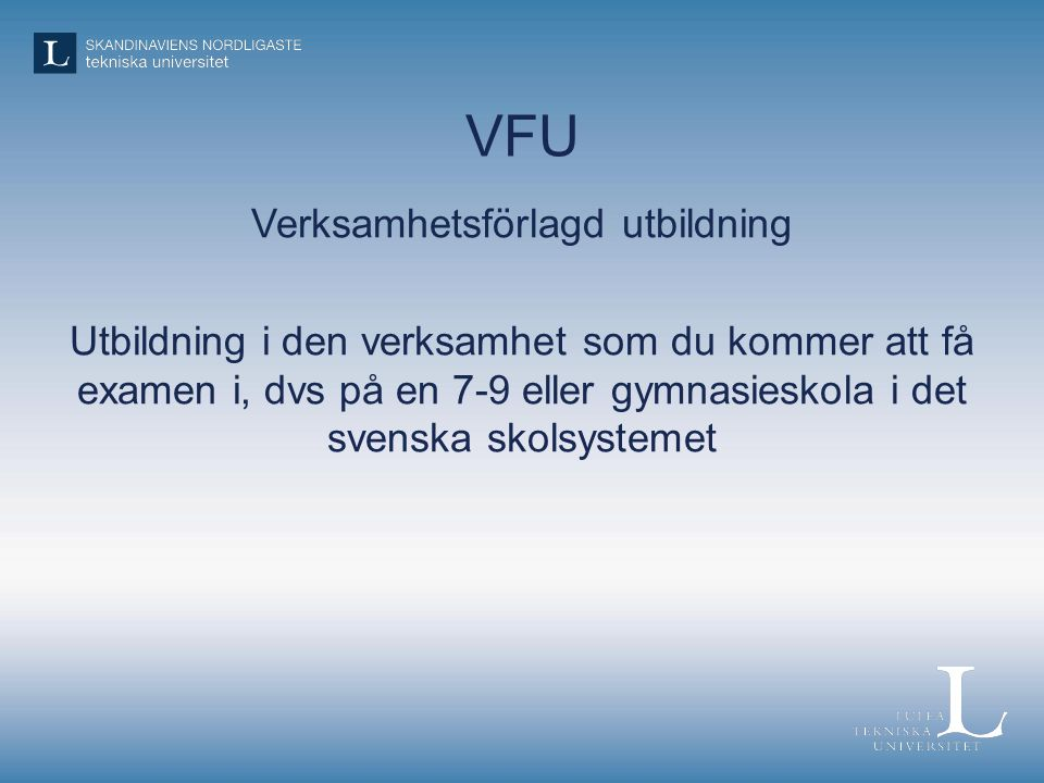 VFU Verksamhetsförlagd utbildning Utbildning i den verksamhet som du kommer att få examen i, dvs på en 7-9 eller gymnasieskola i det svenska skolsystemet
