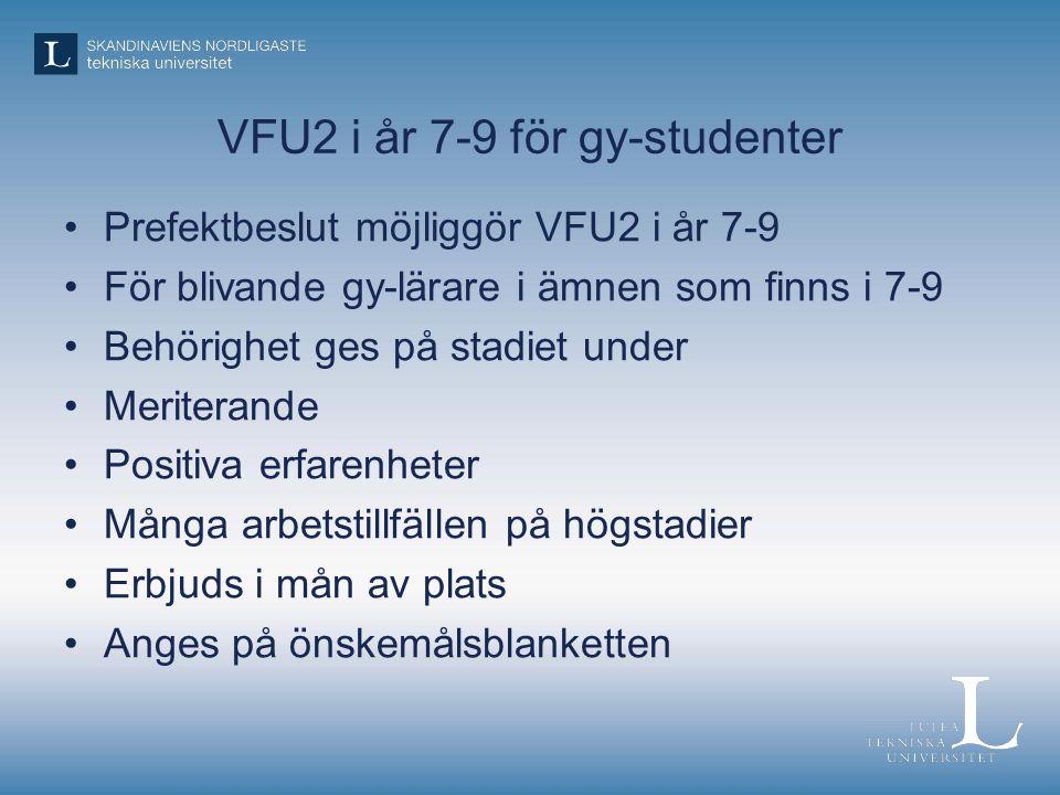 VFU2 i år 7-9 för gy-studenter Prefektbeslut möjliggör VFU2 i år 7-9 För blivande gy-lärare i ämnen som finns i 7-9 Behörighet ges på stadiet under Meriterande Positiva erfarenheter Många arbetstillfällen på högstadier Erbjuds i mån av plats Anges på önskemålsblanketten