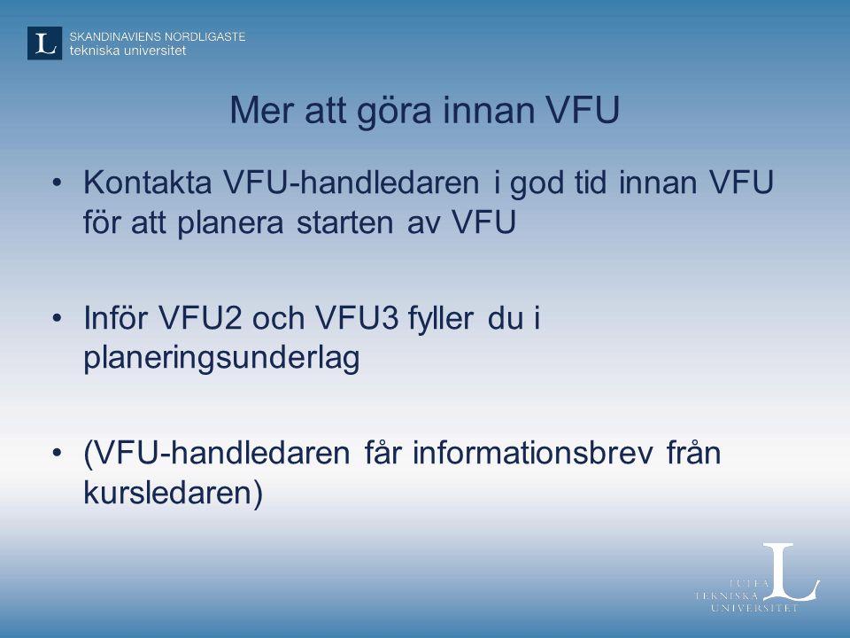 Mer att göra innan VFU Kontakta VFU-handledaren i god tid innan VFU för att planera starten av VFU Inför VFU2 och VFU3 fyller du i planeringsunderlag (VFU-handledaren får informationsbrev från kursledaren)