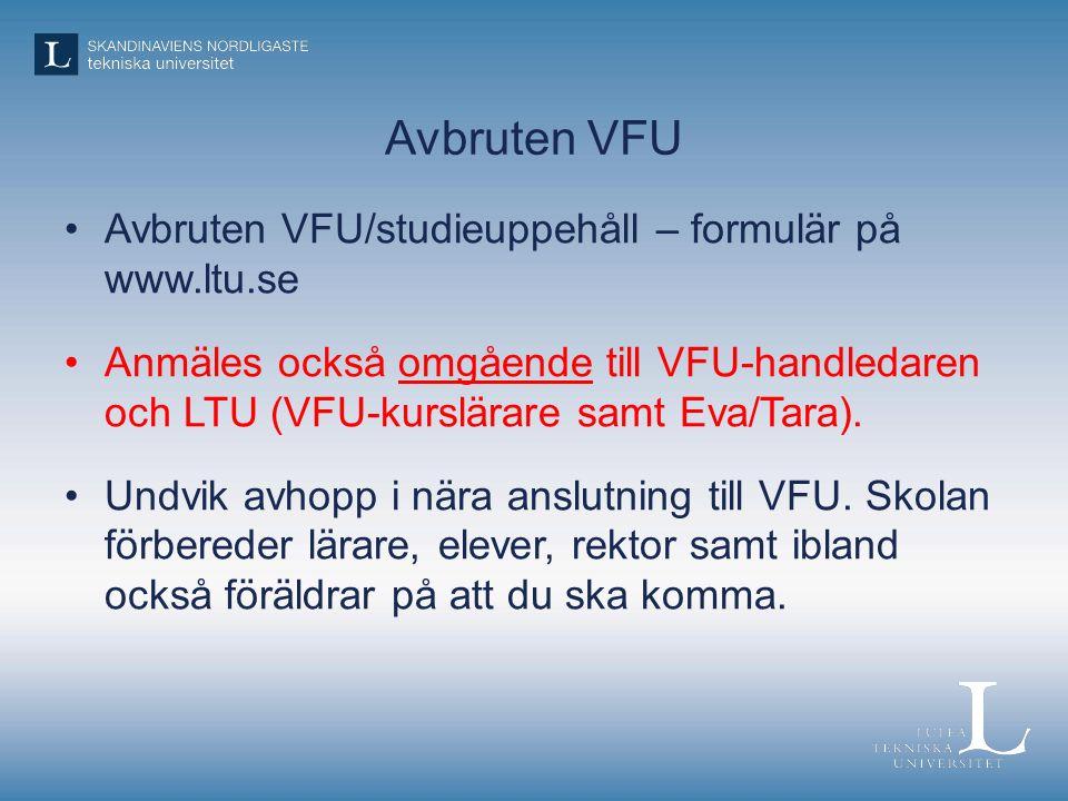Avbruten VFU Avbruten VFU/studieuppehåll – formulär på www.ltu.se Anmäles också omgående till VFU-handledaren och LTU (VFU-kurslärare samt Eva/Tara).